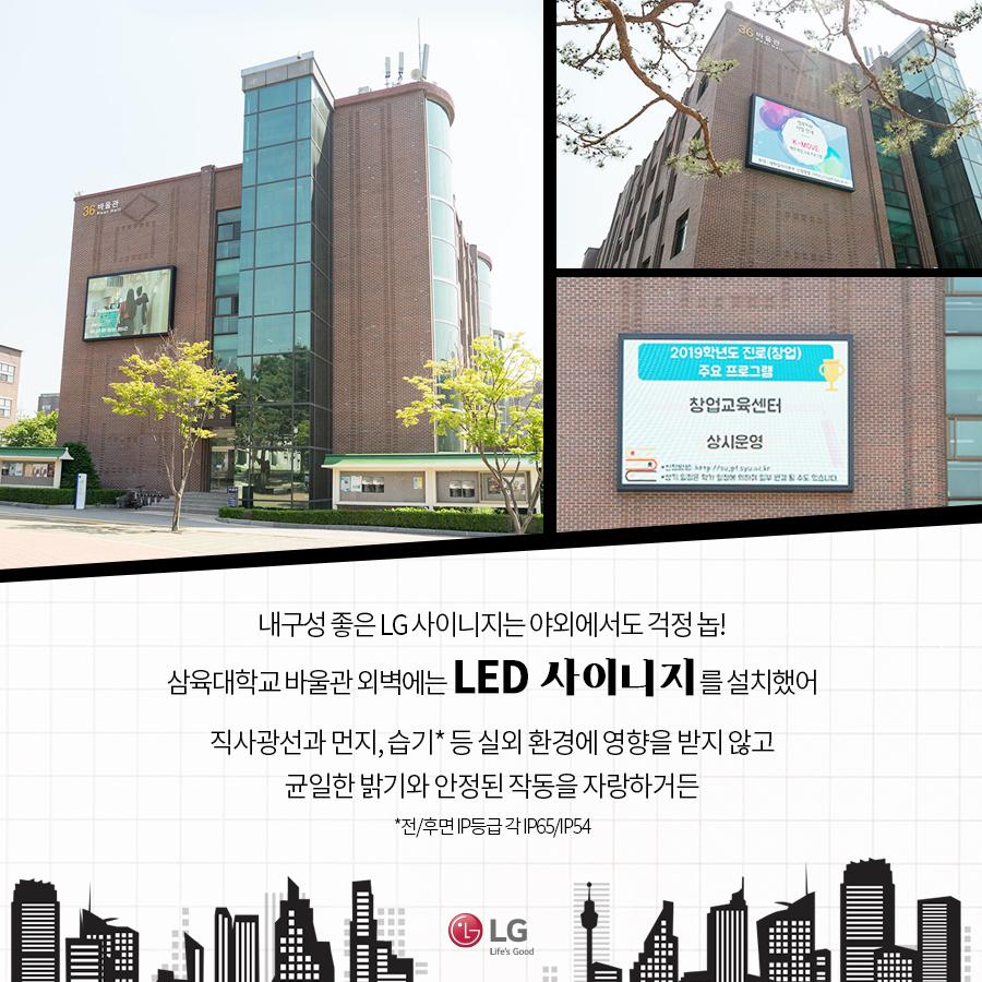 내구성 좋은 LG 사이니지는 야외에서도 걱정 놉! 삼육대학교 바울관 외벽에는 LED 사이니지를 설치했어. 직사광선과 먼지, 습기* 등 실외 환경에 영향을 받지 않고 균일한 밝기와 안정된 작동을 자랑하거든