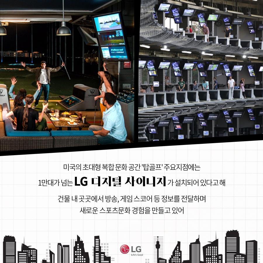 미국의 초대형 복합 문화 공간 '탑골프' 주요 지점에는 1만대가 넘는 LG 디지털 사이니지가 설치되어있다고 해. 건물 내 곳곳에서 방송, 게임 스코어 등 정보를 전달하며 새로운 스포츠문화 경험을 만들고 있어