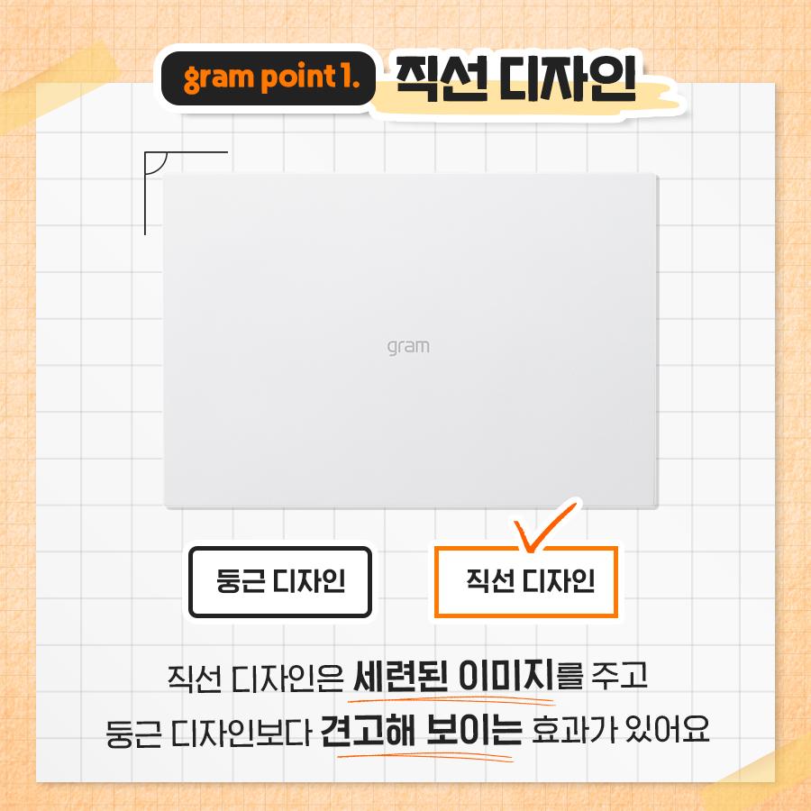 gram point1. 직선 디자인 직선디자인은 세련된 이미지를 주고 둥근 디자인보다 견고해 보이는 효과가 있어요