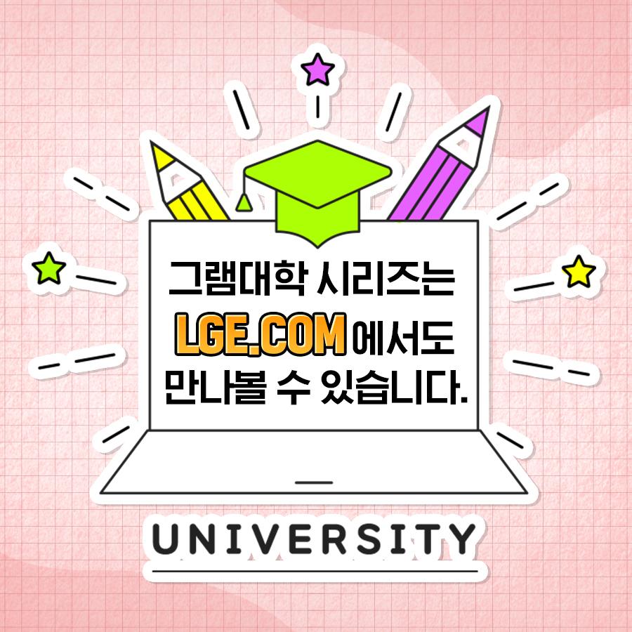 그램대학 시리즈는 LGE.COM에서도 만나볼 수 있습니다. UNIVERSITY