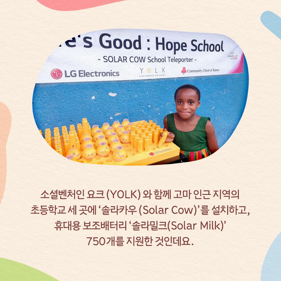 수많은 솔라밀크 앞에서 사진 촬영하는 콩고민주공화국의 아이(소셜벤처인 요크(YOLK)와 함께 고마 인근 지역의 초등학교 세 곳에 '솔라카우(Solar Cow)'를 설치하고, 휴대용 보조배터리 '솔라밀크(Solar Milk)' 750개를 지원한 것인데요. )
