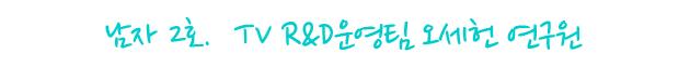 남자 2호. TV R&D운영팀 오세헌 연구원