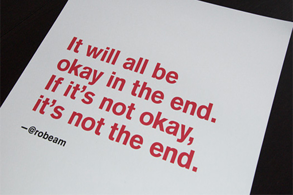 It will all be okay in the end. If it's not okay, it's not the end.