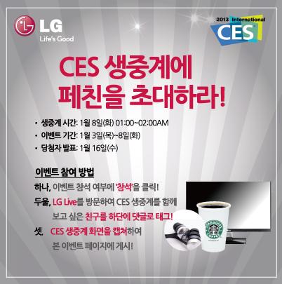 CES 생중계에 페친을 초대하라! 이벤트 참여 방법. 하나: 이벤트 참석 여부에 '참석'을 클릭! 두울 : LG Live를 방문하여 CES 생중계를 함께 보고 싶은 친구를 하단에 댓글로 태그! 셋 : CES 생중계 화면을 캡쳐하여 본 이벤트 페이지에 게시!
