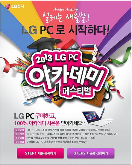 '2013 LG PC 아케데미 페스티벌' 대상고객 : LG PC 구매 고객 중 행사 기간 내 제품 등록을 완료한 고객(아케데미 행사 모델에 한함). 행사기간 : 2013년 1월 4일 ~ 2013년 3월 31일 (온라인 사은품 신청은 1월 7일 부터 가능합니다.). 배송일정 : 사은품 신청 후 2주 이내(사은품 신청 및 배송 관련 문의 : 1588 - 7964). 참여방법 : 구매하신 LG PC 제품을 등록하신 후 사은품을 신청해 주세요~