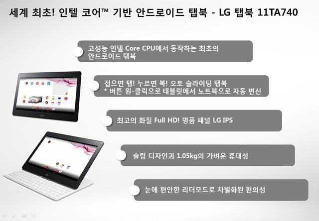 세계 최초! 인텔 코어TM 기반 안드로이드 탭북-LG 탭북 11TA740<br> 고성능 인텔 Core CPU에서 동작하는 최초의 안드로이드 탭북 <br> 접으면 탭! 누르면 북! 오토 슬라이딩 탭북 *버튼 원-클릭으로 태블릿에서 노트북으로 자동 변신<br> 최고의 화질 Full HD! 명품 패널 LG IPS<br> 슬림 디자인과 1.05kg의 가벼운 휴대성<br> 눈에 편안한 리더모드로 차별화된 편의성<br>