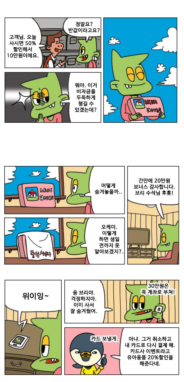 ## 상황 : 반값 할인 50%라고 적힌 팻말이 있음. 판매원 : 고객님. 오늘 사시면 50%할인해서 10만원이에요. 디노 : 뭐야. 반값이라고? ## 디노 : (흐뭇하게 웃으며) 뭐야. 이거 비자금을 두둑하게 챙길 수 있는 기횐데? ## 상황 : 베란다에서 디노가 미미의 집 세트를 놓고 주변을 두리번거림 ## 상황 : 선물을 대형 수건으로 덮는다. 디노 : 오케이. 이러면 루비가 생일 전까지 못 알아보겠지. ## 상황 : 거실 쇼파에 앉아 흡족한 얼굴로 TV를 보는 디노 디노 : (두 손을 모으고) 간만에 20만원 보너스 감사합니다. 브리 수석님 후훗! ## 상황 : 브리에게 전화가 걸려옴. ## 디노 : 응. 브리야. 걱정하지마. 이미 사서 잘 숨겨뒀어. (side) 30만원은 꼭 계좌로 부쳐! ## 브리 : 그런데 취소하고 내 카드로 다시 결제 해. 카드사 이벤트라고 유아용품 20%할인을 해준다네. (side) 내가 회사에서 카드 전해 줄게. 디노 : 응?