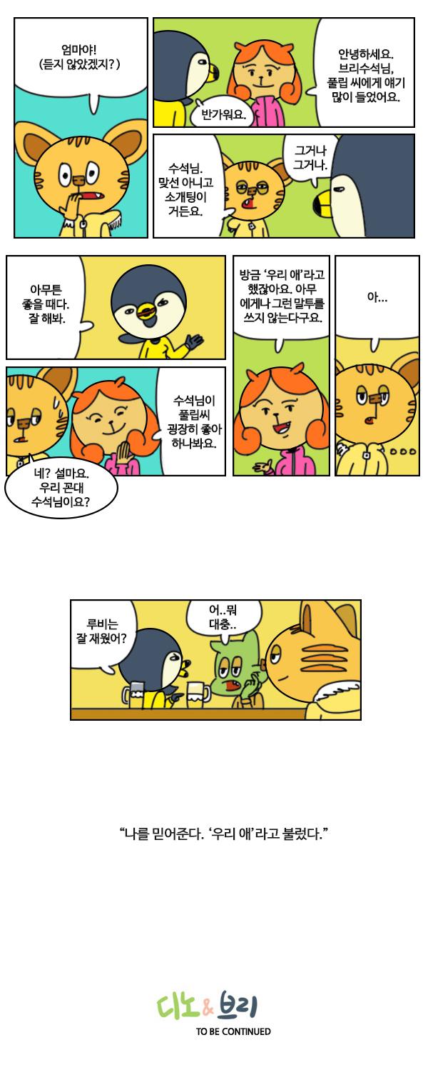 """# 풀립 : 엄마야!(듣진 않았겠지?) # 브리 : 반가워요.  앨리스 : 안녕하세요. 브리수석님. 풀립 씨에게 얘기 많이 들었어요. # 풀립 :  수석님, 맞선 아니고 소개팅이거든요. 브리 : 그거나 그거나. # 브리 : 아무튼 좋을 때다. 잘 해봐. # 앨리스 : 수석님이 풀립씨 굉장히 좋아하나봐요. #풀립 : 네? 설마요. 우리 꼰대 수석님이요? # 앨리스 : 방금 '우리 애'라고 했잖아요. 아무에게나 그런 말투를 쓰지 않는다구요. #풀립 : 아.... (생각에 잠긴다.) # 상황 : 디노와 브리를 바라보는 풀립. 브리 : 루비는 잘 재웠어? 디노 : 어 뭐.. 대충... # 풀립의 나레이션 """"나를 믿어준다. '우리 애'라고 불렀다."""""""