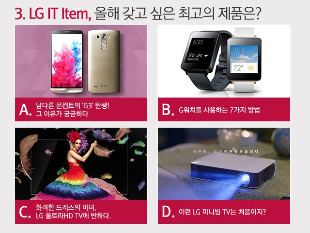 3. LG IT Item, 올해 갖고 싶은 최고의 제품은? A. 남다른 콘셉트의 'G3' 탄생! 그 이유가 궁금하다. B. G워치를 사용하는 7가지 방법 C. 화려한 드레스의 미녀, LG 울트라 HD TV에 반하다. D. 이런 LG 미니빔 TV는 처음이지?