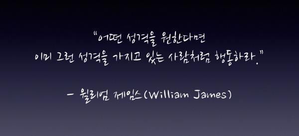 """""""어떤 성격을 원한다면 이미 그런 성격을 가지고 있는 사람처럼 행동하라."""" - 윌리엄 제임스"""