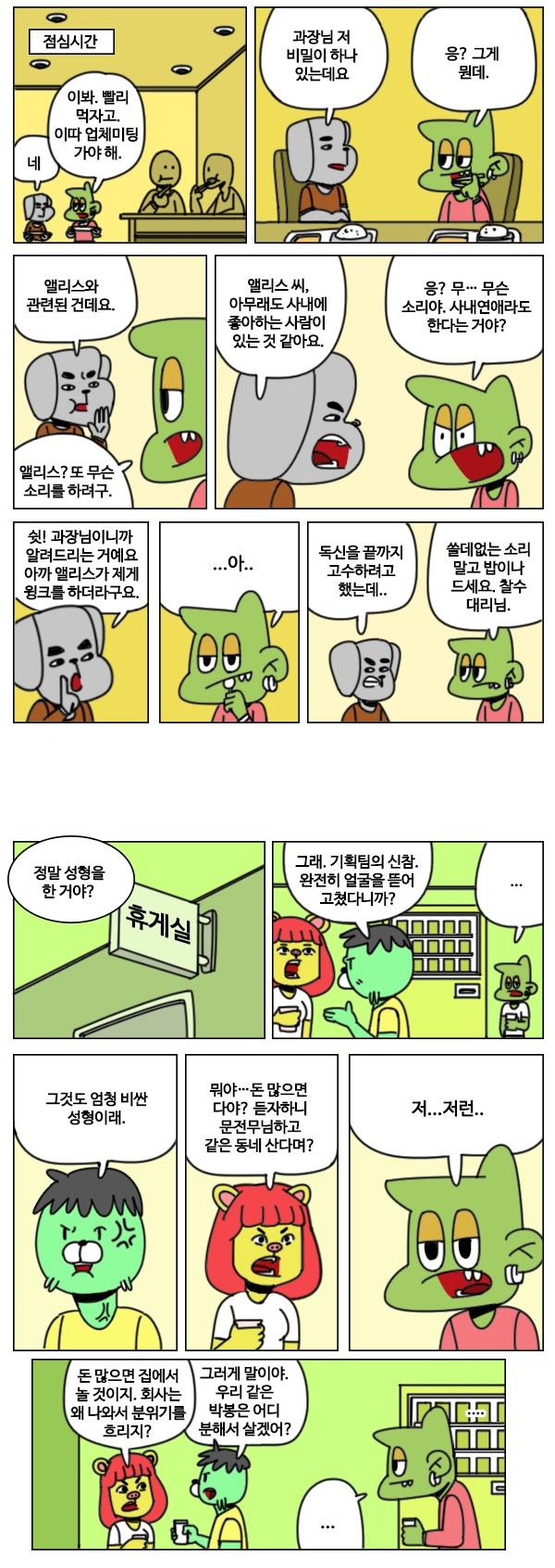 ## 상황 : 구내식당. 찰수대리와 식판에 밥을 먹으을면서 디노 : 이봐. 빨리 먹자고. 이따가 업체미팅 가야 해. 찰수 대리 : 네. ## 찰수 대리 : (밥을 먹으면서) 그런데 과장님. 저 한가지 비밀을이 하나  알고 있어있는데요 디노 : 응? 그게 뭔데. ## 찰수 대리 : 앨리스와 관련된 건데요.  디노 : (심드렁한 얼굴로) 앨리스? 또 무슨 소리를 하려구. ## 찰수 대리 : (얼굴을 가까이 가져다 대고) 앨리스끼, 아무래도 사내에 좋아하는 사람이 있는 것 같아요. 디노 : (당황하면서) 응? 무… 무슨 소리야. 사내연애라도 한다는 거야? ## 찰수대리 : (손가락으로 쉿을 하며) 쉿! 과장님이니까 알려드리는 거예요. 디노 : 으… 응. 그래. ## 찰수 대리 : (속삭이듯이) 아까 앨리스가 저를 보고 윙크를 하더라구요.  ## 찰수대리 : (비장하게 울면서 두 주먹을 불끈 쥐며) 독신을 끝까지 고수하려고 했는데. 디노 : (찰수대리의 머리를 박으며) 머? 쓸데때없는 소리 하지 말고 밥이나 드세요. 찰수대리님. ## 상황 : 휴게실. 자판기에서 커피를 뽑는 중인 디노. ## 상황 : 여자직원들이 휴게실에서 휴게실로 들어오면서 이야기를 함. 직원 A : 정말 성형을 한 거야?  직원 B : 그래. 기획팀의 신참. 완전히 얼굴을 뜯어 고쳤다니까? ## 직원 A : 그것도 엄청 비싼 성형이래.  직원 B : 돈 많은 것들이란… 뭐야…돈 많으면 다야인줄 아나보지? 듣자하니 문전무님하고 같은 동네 산다며? ## 상황 : 커피를 들고 그런 여자직원들을 빤히 쳐다보는 디노 디노 : 흠… 저..저런.. 직원 A : 돈 많으면 집에서 놀 것이지. 회사는 왜 나와서 분위기를 흐리는 거지?  직원 B : 그러게 말이야. 우리 같은 박봉은 인생은 어디 분해서 살일할 맛 나겠어?
