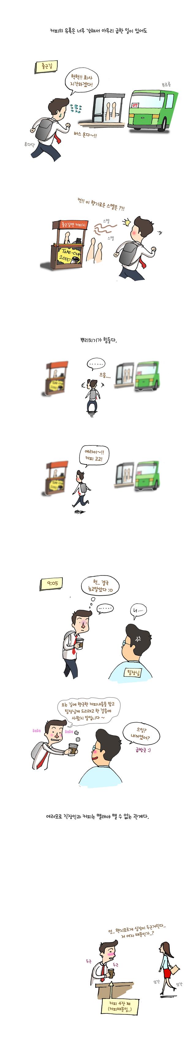 #(상황: 출근길 허겁지겁 버스를 타러 가는 주인공. 그러나 까페에서 나는 커피향기를 맡고 주춤이는 주인공. 이후, 버스와 커피사이에서 고민하다 커피를 사러가는 주인공) 나레이션 : 커피의 유혹은 너무 강해서 아무리 급한 일이 있어도 뿌리치기 힘들다. / 주인공 : 헉! 회사 지각하겠다. 응? 이 향기로운 냄새는? 에라이 커피 고고~! #(상황 : 결국 지각을 한 주인공. 팀장님한테 걸리자 사 온 커피를 팀장님께 드려서 상황을 무마시키는 주인공) 주인공 : 헉.. 결국 늦고 말았다. 오는 길에 커피내음을 맡고 팀장님께 드리려고 한 걸음에 사왔습니다. / 팀장님 : 으잉? 내꺼였어? 급 방긋 / 나레이션 : 여러모로 직장인과 커피는 뗄래야 뗄 수 없는 관계다.
