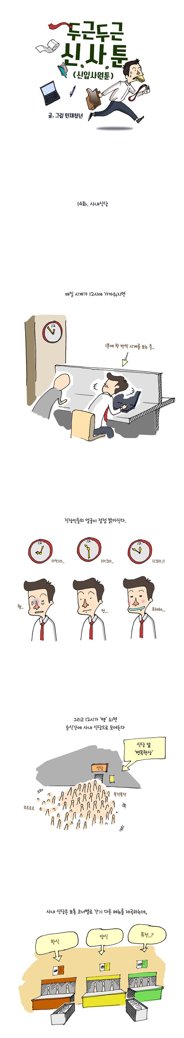 #(상황: 12시에 가까워지자 시계를 자주 보는 주인공) 나레이션 : 매일 시계가 12시에 가까워지면 #(상황: 12시에 가까워지자 점점 얼굴이 밝아지는 주인공) 나레이션 : 직장인들의 얼굴이 점점 밝아진다. #(상황: 12시가 되자 우르르 모여드는 사람들) 나레이션 : 그리고 12시가 땡 되면 순식간에 사내 식당으로 모여든다. 식당 앞 병목현상 발생. #(상황: 코너별로 다른 메뉴를 제공하는 식당) 나레이션 : 사내식당은 보통 코너 별로 각기 다른 메뉴를 제공하는데,