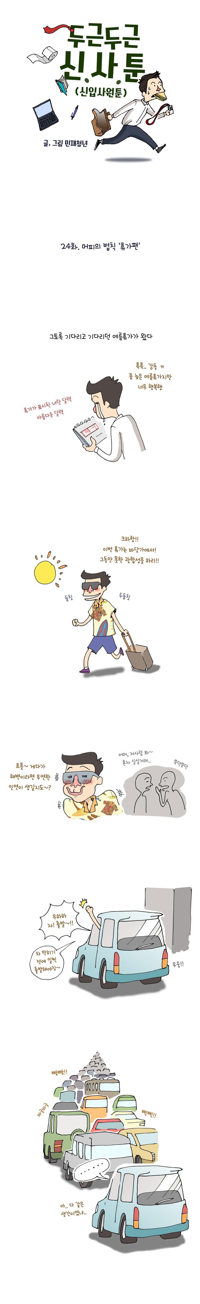 #(상황: 업무땜에 미뤄온 여름휴가를 드디어 가게된 주인공. 달력을 보며 기뻐하고 있음) 나레이션 : 그토록 기다리고 기다리던 여름휴가가 왔다. #(상황: 신나서 휴가 짐을 챙겨 휴가지로 향하는 주인공. 휴가지에서 만날 인연을 생각하며 들떠있는 주인공) 주인공 : 크하하하! 이번 여름휴가는 바닷가에서! 그동안 목한 광합성을 하리! / 주인공 : 흐흣 게다가 해변이라면 우연한 인연이 생길지도~? / 행인들 : 저 사람봐~ 혼자 실실거려.. #(상황: 휴가에 대한 다짐을 하며, 일찍부터 나와 자가용을 타고 출발하는 주인공..) 주인공 : 자~ 출발! 차 막히기 전에 출발해야지!