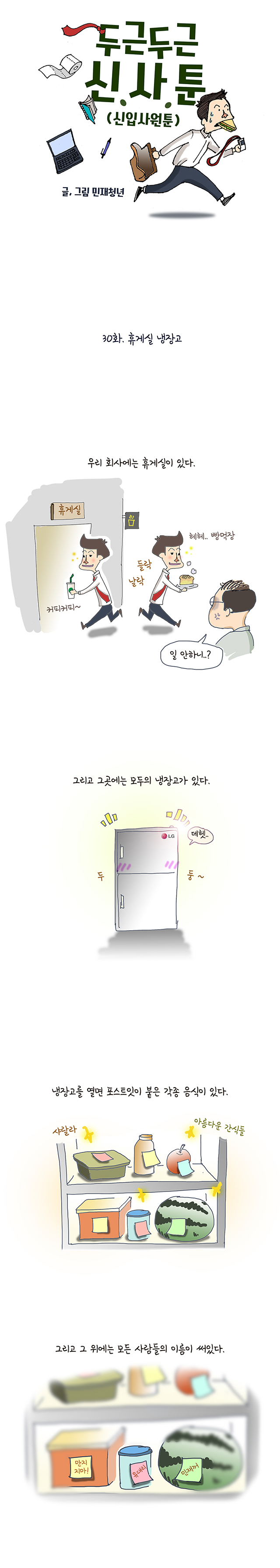 #(상황: 휴게실을 왔다갔다 하는 주인공) 나레이션 : 우리 회사에는 휴게실이 있다. / 주인공 : 헤헤 커피마시자~ 헤헤 빵 먹자~ / 팀장님 : 일 안하니..? #(상황: 웅장 한 냉장고의 등장) 나레이션 : 그리고 그 곳에는 모두의 냉장고가 있다. #(상황 : 냉장고 안에 가득한 음식들과 그 위에 붙어 있는 포스트잇. 그리고 그 위에 써있는 사람들의 이름들) 나레이션 : 냉장고를 열면 포스트잇이 붙은 각종 음식이 있다. 그리고 그 위에는 모든 사람들의 이름이 써있다.