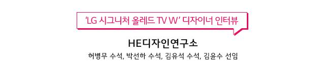LG 시그니처 올레드 TV W디자이너 인터뷰 HE디자인연구소 허병무 수석, 박선하 수석, 김유석 수석, 김윤수 선임
