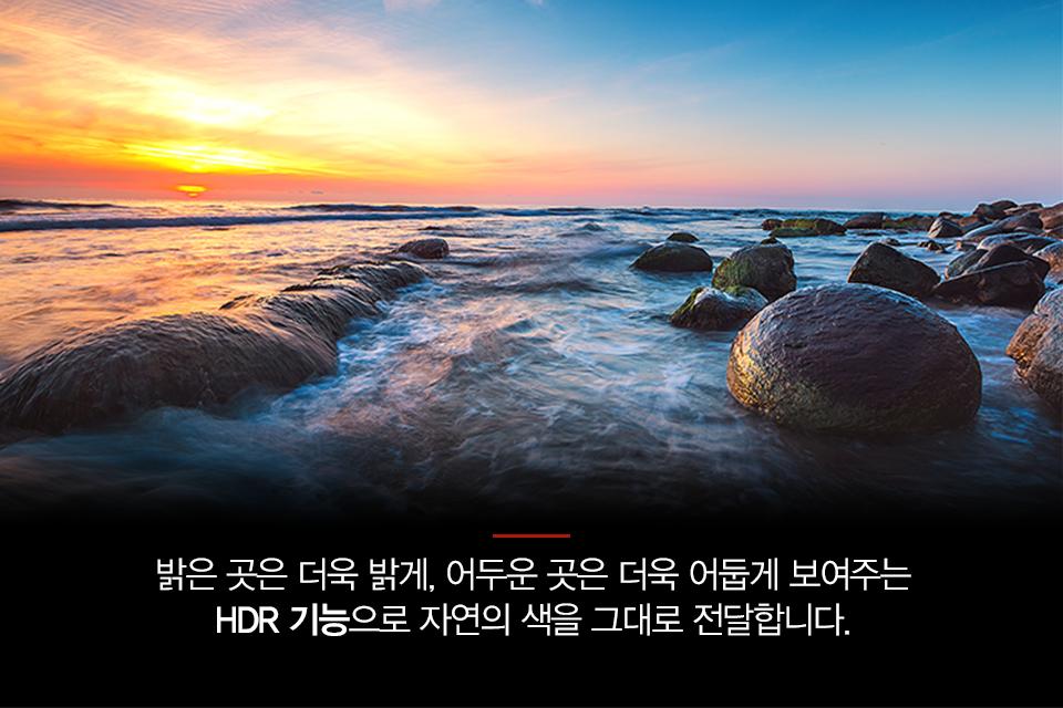 밝은 곳은 더욱 밝게, 어두운 곳은 더욱 어둡게 보여주는 HDR 기능으로 자연의 색을 그대로 전달합니다.