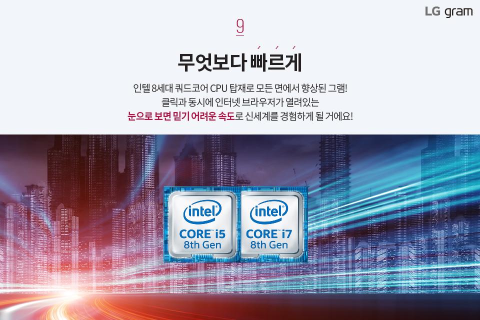 무엇보다 빠르게. 인텔 8세대 쿼드코어 CPU 탑재로 모든 면에서 향상된 그램! 클릭과 동시에 인터넷 브라우저가 열려있는 눈으로 보면 믿기 어려운 속도로 신세계를 경험하게 될 거예요!