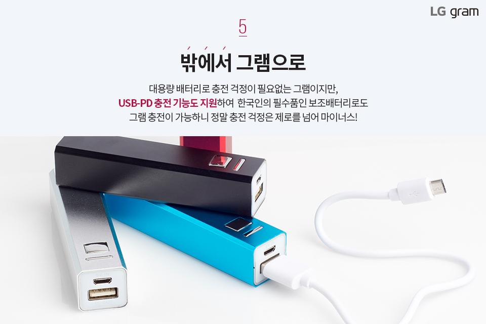 밖에서 그램으로. 대용량 배터리로 충전 걱정이 필요없는 그램이지만, USB-PD 충전 기능도 지원하여 한국인의 필수품인 보조배터리로도 그램 충전이 가능하니 정말 충전 걱정은 제로를 넘어 마이너스!