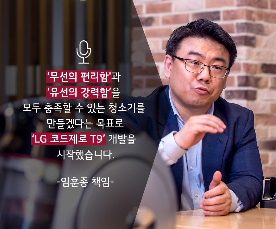 '무선의 편리함'과 '유선의 강력함'을 모두 충족할 수 있는 청소기를 만들겠다는 목표로 'LG 코드제로 T9' 개발을 시작했습니다. - 임훈종 책임 -