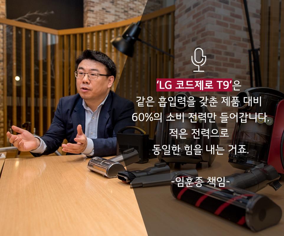 'LG 코드제로 T9'은 같은 흡입력을 갖춘 제품 대비 60%의 소비 전력만 들어갑니다. 적은 전력으로 동일한 힘을 내는 거죠. - 임훈종 책임-