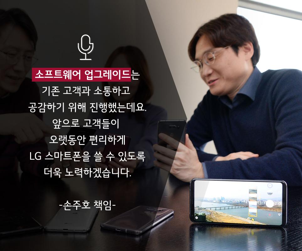 소프트웨어 업그레이드는 기존 고객과 소통하고 공감하기 위해 진행했는데요. 앞으로 고객들이 오랫동안 편리하게 LG 스마트폰을 쓸 수 있도록 더욱 노력하겠습니다. - 손주호 책임 -