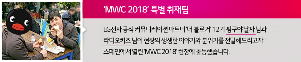 'MWC 2018' 특별 취재팀 - LG전자 공식 커뮤니케이션 파트너 '더 블로거' 12기 핑구야날자님과 라디오키즈님이 현장의 생생한 이야기와 분위기를 전달해드리고자 스페인에서 열린 'MWC 2018' 현장에 출동했습니다.