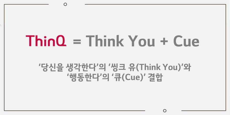 ThinQ = Think You + Cue, '당신을 생각한다'의 '씽큐 유(Think You)'와 '행동한다'의 '큐(Cue)' 결합