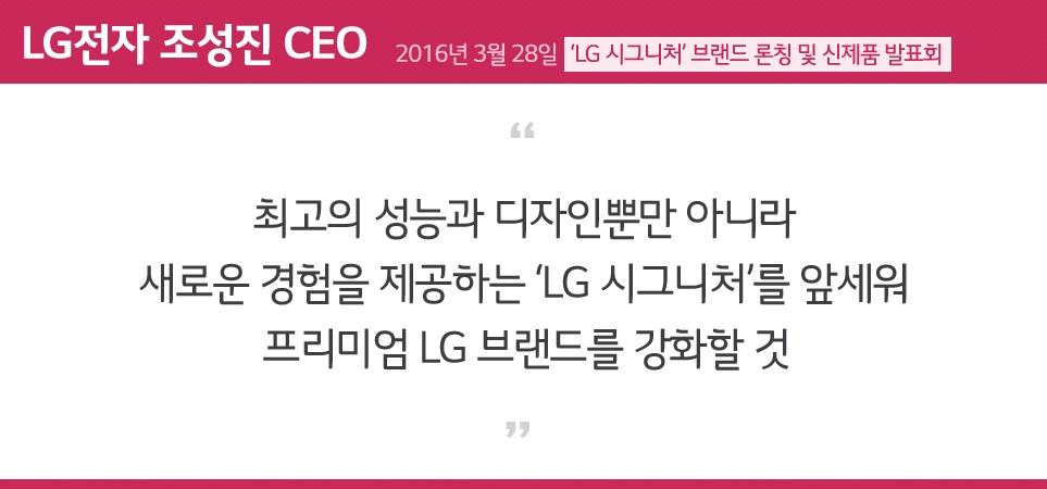 최고의 성능과 디자인뿐만 아니라 새로운 경험을 제공하는 'LG 시그니처'를 앞세워 프리미엄 LG 브랜드를 강화할 것 - LG전자 조성진 CEO -