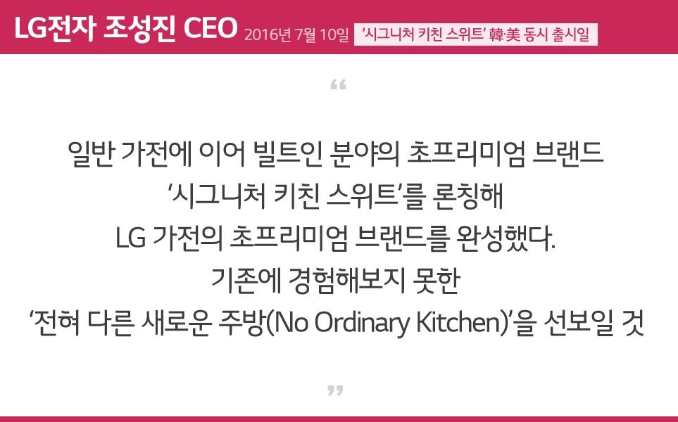 일반 가전에 이어 빌트인 분야의 초프리미엄 브랜드 '시그니처 키친 스위트'를 론칭해 LG 가전의 초프리미엄 브랜드를 완성했다. 기존에 경험해보지 못한 '전혀 다른 새로운 주방(No Ordinary Kitchen)'을 선보일 것 - LG전자 조성진 CEO -