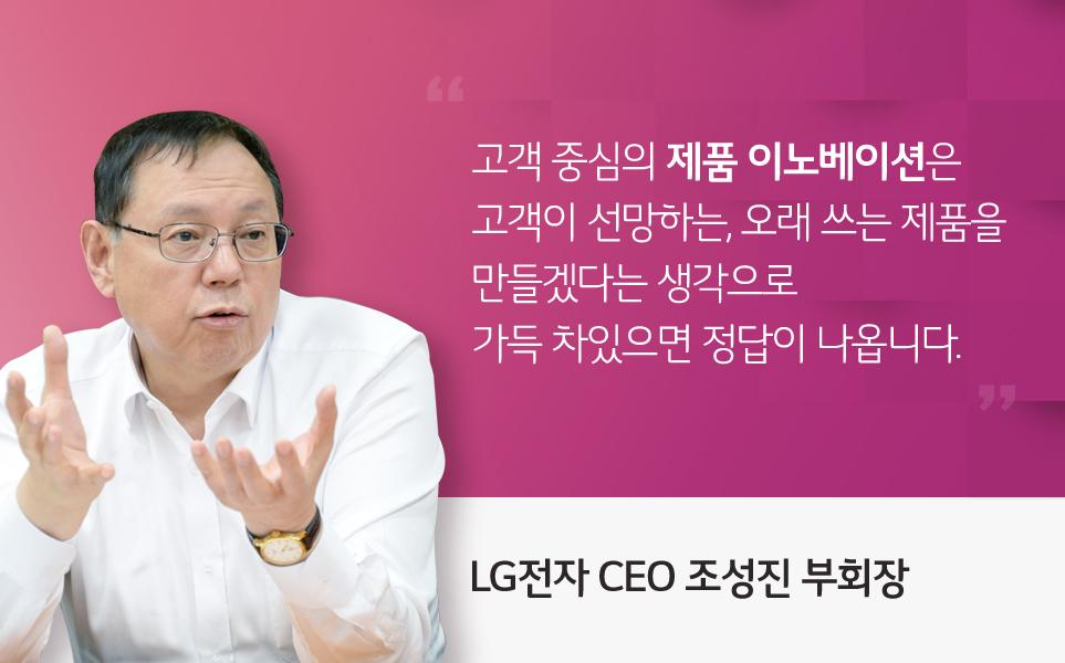 고객 중심의 제품 이노베이션은 고객이 선망하는, 오래 쓰는 제품을 만들겠다는 생각으로 가득 차있으면 정답이 나옵니다. - LG전자 CEO 조성진 부회장 -