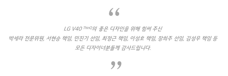 LG V40 ThinQ의 디자인을 위해 힘써 주신 박세라 전문위원, 서현승 책임, 민지기 선임, 최정근 책임, 이성호 책임,장희주 선임,김성우 책임 등 모든 디자이너분들께 감사합니다.