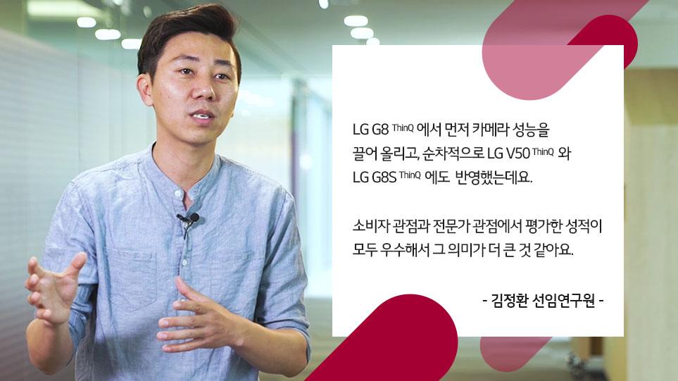 LG G8 ThinQ에서 먼저 카메라 성능을 끌어올리고, 순차적으로 LG V50 ThinQ와 LG G8S ThinQ에도 반영했는데요. 소비자 관점과 전문가 관점에서 평가한 성적이 모두 우수해서 그 의미가 더 큰 것 같아요. 김정환 선임연구원