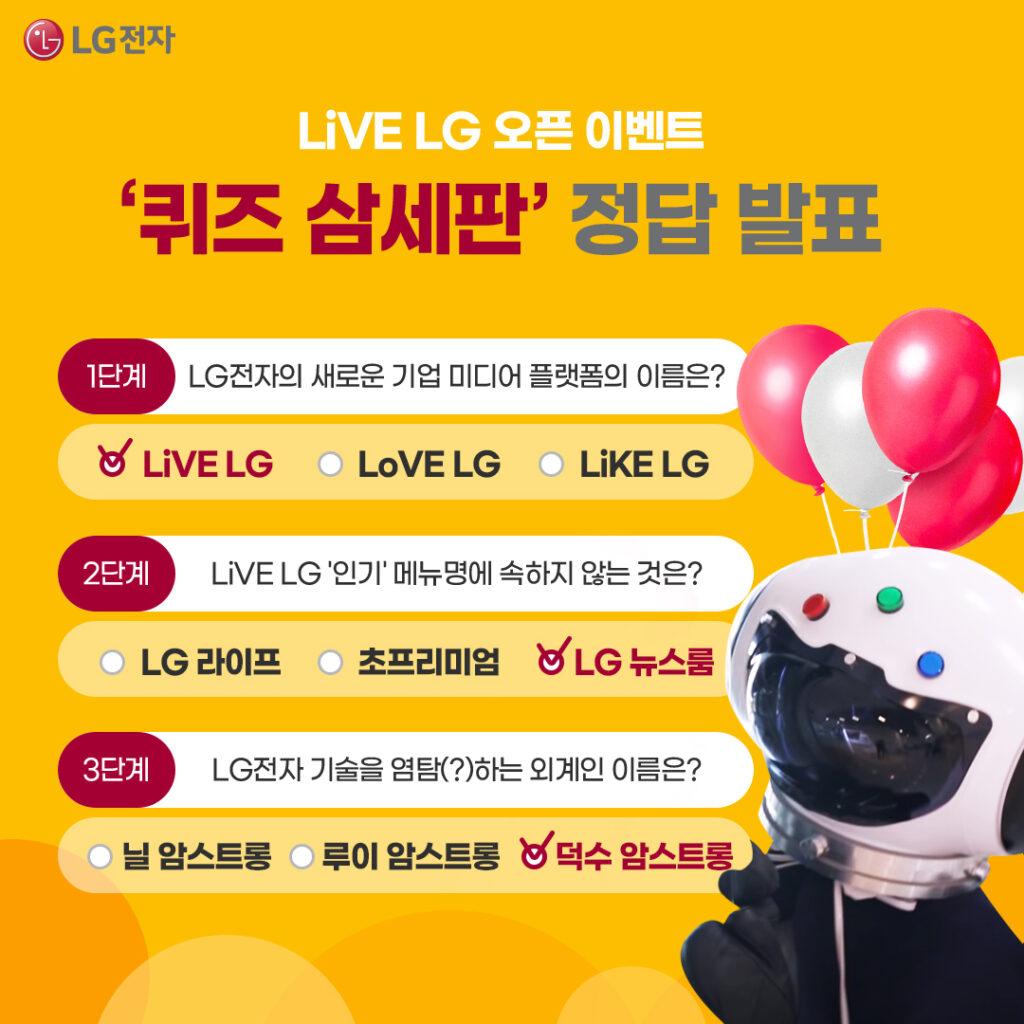 LiVE LG 오픈 이벤트 퀴즈 삼세판 정답 발표. 1단계 LG전자의 새로운 기업 미디어 플랫폼의 이름은? LiVE LG, 2단계 LiVE LG 인기 메뉴명에 속하지 않는 것은? LG 뉴스룸, 3단계 LG전자 기술을 염탐(?)하는 외계인 이름은? 덕수 암스트롱