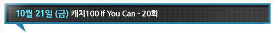 10월 21일 캐치100 If You Can 20회