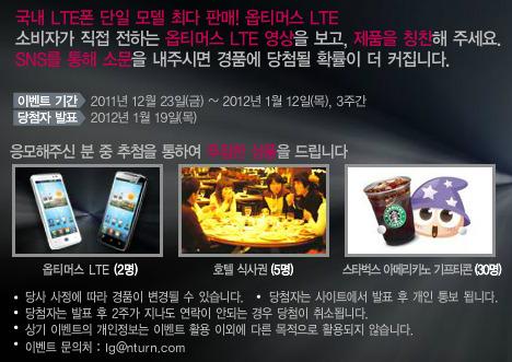국내 LTE폰 단일 모델 최다 판매 옵티머스 LTE 소비자가 직접 전하는 옵티머스 LTE 영상을 보고, 제품을 칭찬해 주세요